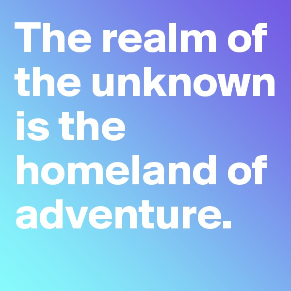 The realm of the unknown is the homeland of adventure.