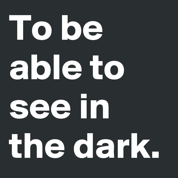 To be able to see in the dark.