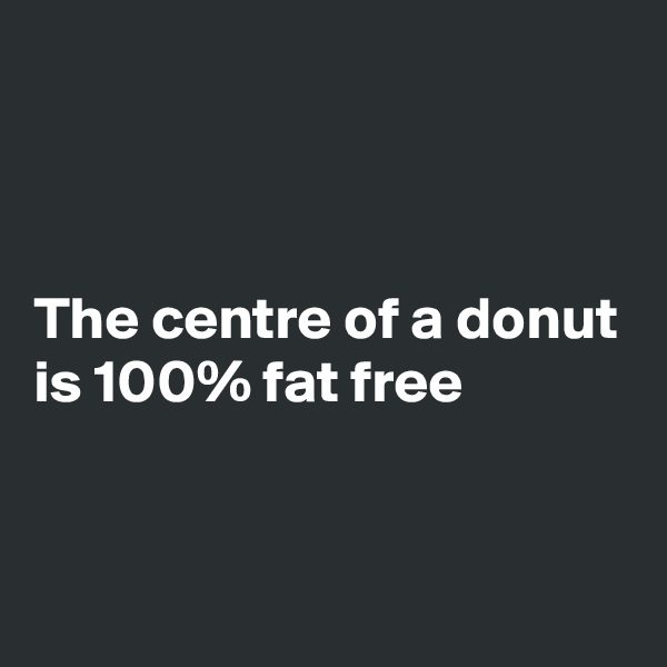 The centre of a donut is 100% fat free