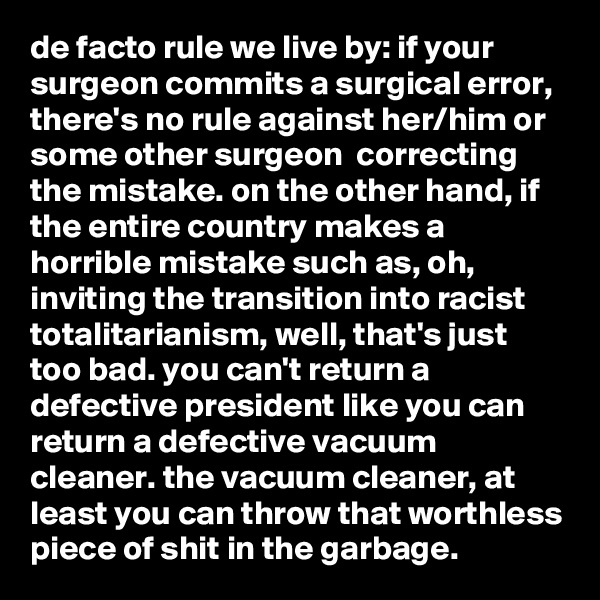 de facto rule we live by: if your surgeon commits a surgical error, there's no rule against her/him or some other surgeon  correcting the mistake. on the other hand, if the entire country makes a horrible mistake such as, oh, inviting the transition into racist totalitarianism, well, that's just too bad. you can't return a defective president like you can return a defective vacuum cleaner. the vacuum cleaner, at least you can throw that worthless piece of shit in the garbage.