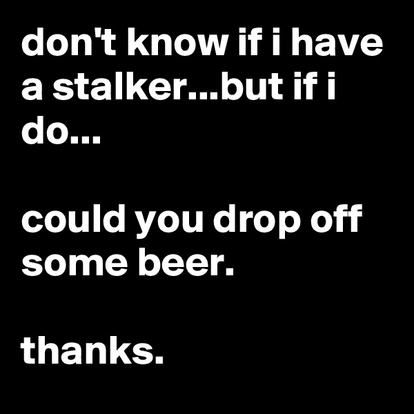 don't know if i have a stalker...but if i do...  could you drop off some beer.  thanks.