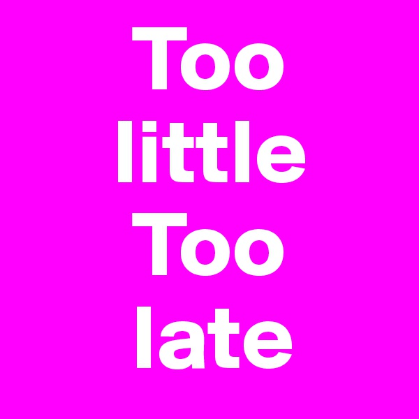 Too       little       Too        late