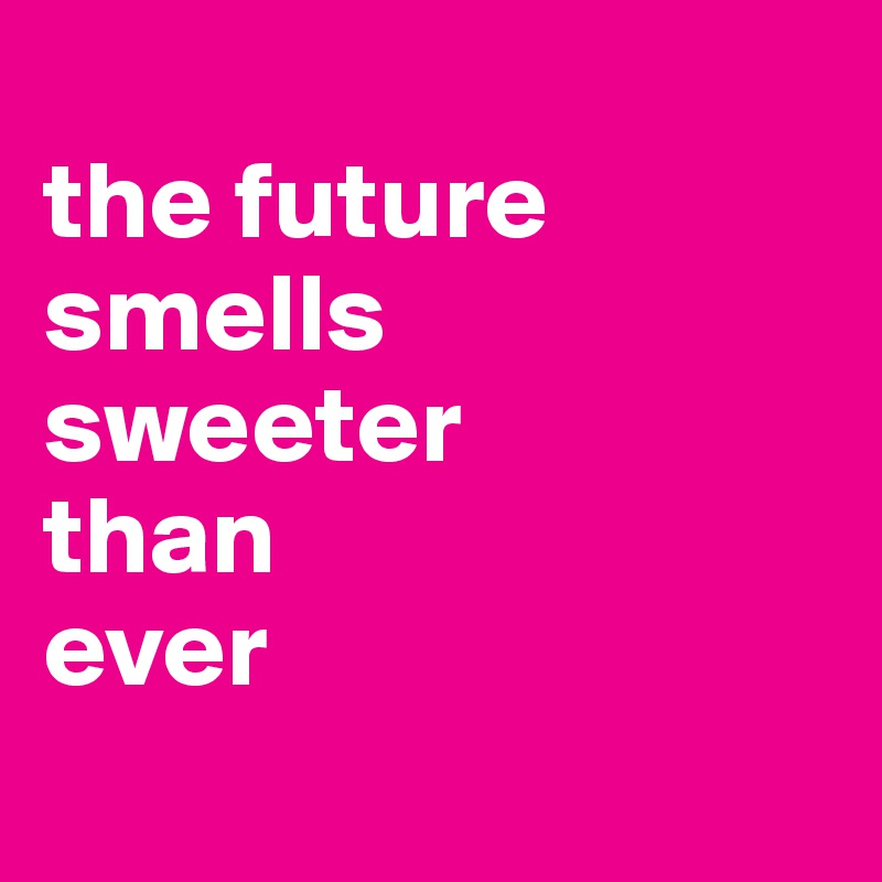 the future smells sweeter than ever