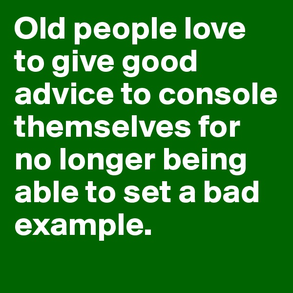 Old people love to give good advice to console themselves for no longer being able to set a bad example.