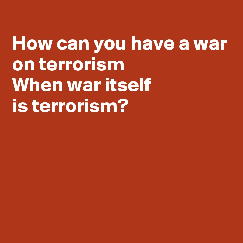 How can you have a war on terrorism  When war itself is terrorism?