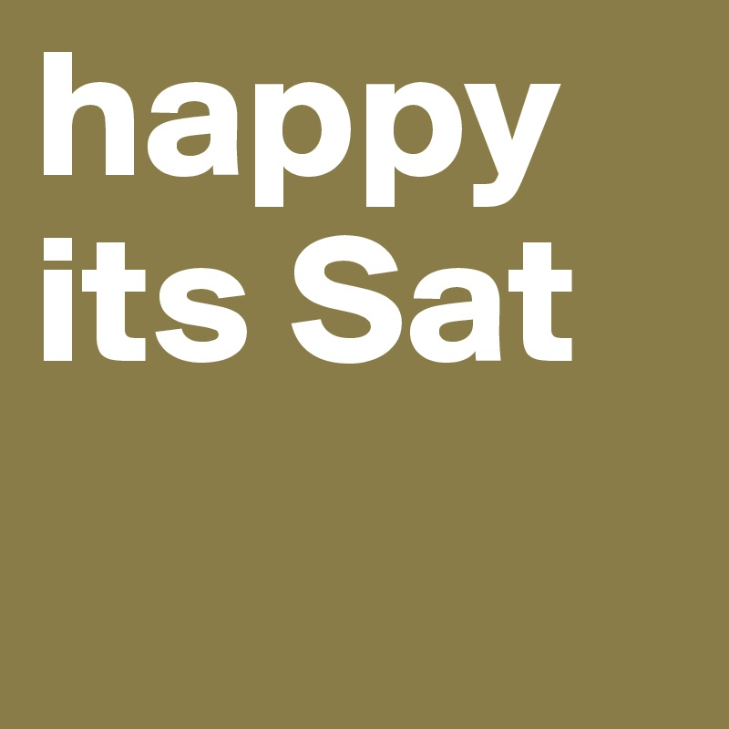 happy its Sat