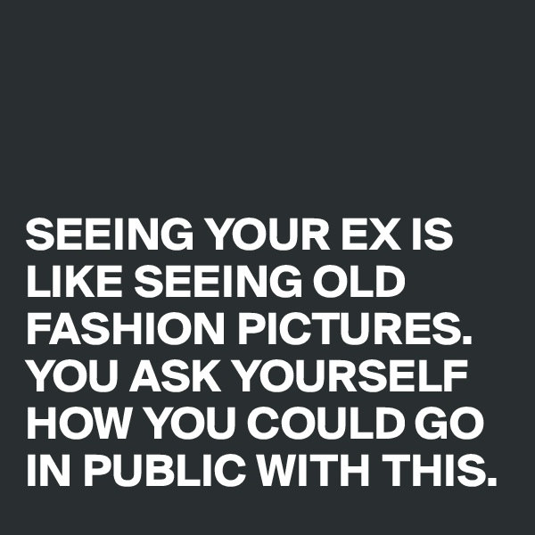 SEEING YOUR EX IS LIKE SEEING OLD FASHION PICTURES. YOU ASK YOURSELF HOW YOU COULD GO IN PUBLIC WITH THIS.