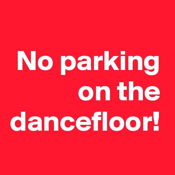 No parking on the dancefloor!