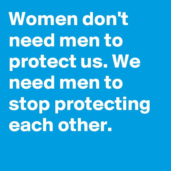 Women don't need men to protect us. We need men to stop protecting each other.