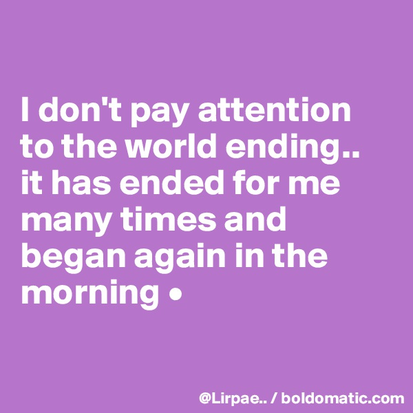 I don't pay attention to the world ending.. it has ended for me many times and began again in the morning •