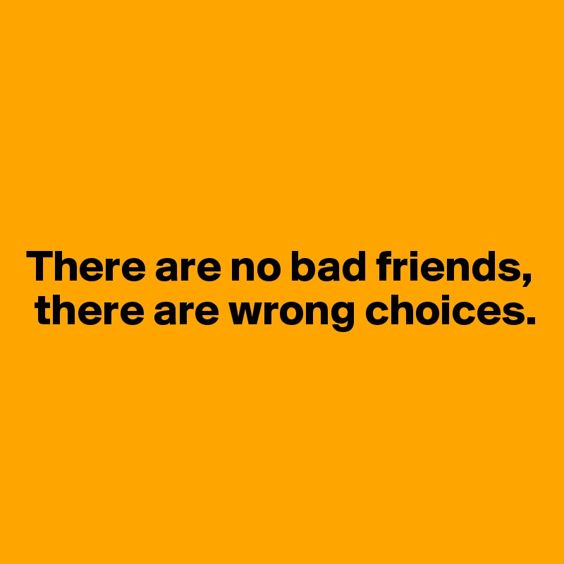There are no bad friends,  there are wrong choices.