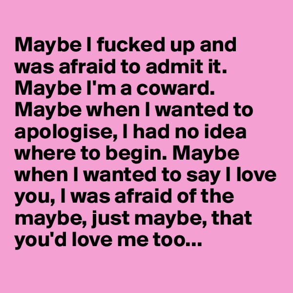 Maybe I fucked up and was afraid to admit it. Maybe I'm a coward. Maybe when I wanted to apologise, I had no idea where to begin. Maybe when I wanted to say I love you, I was afraid of the maybe, just maybe, that you'd love me too...