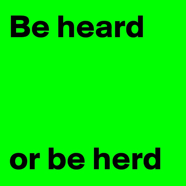 Be heard    or be herd