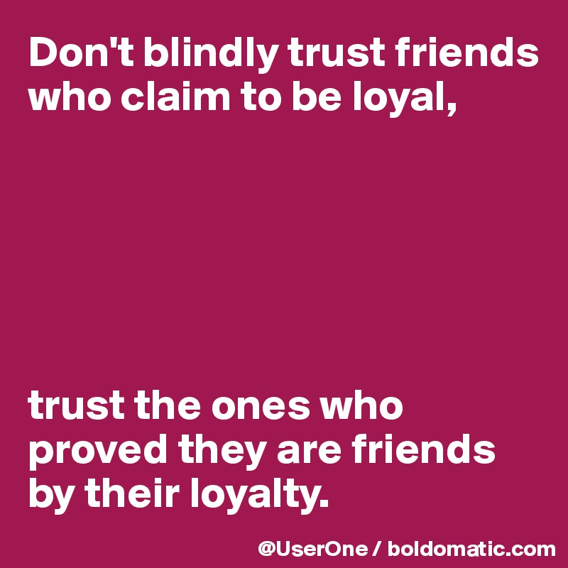 Don't blindly trust friends who claim to be loyal,       trust the ones who proved they are friends by their loyalty.