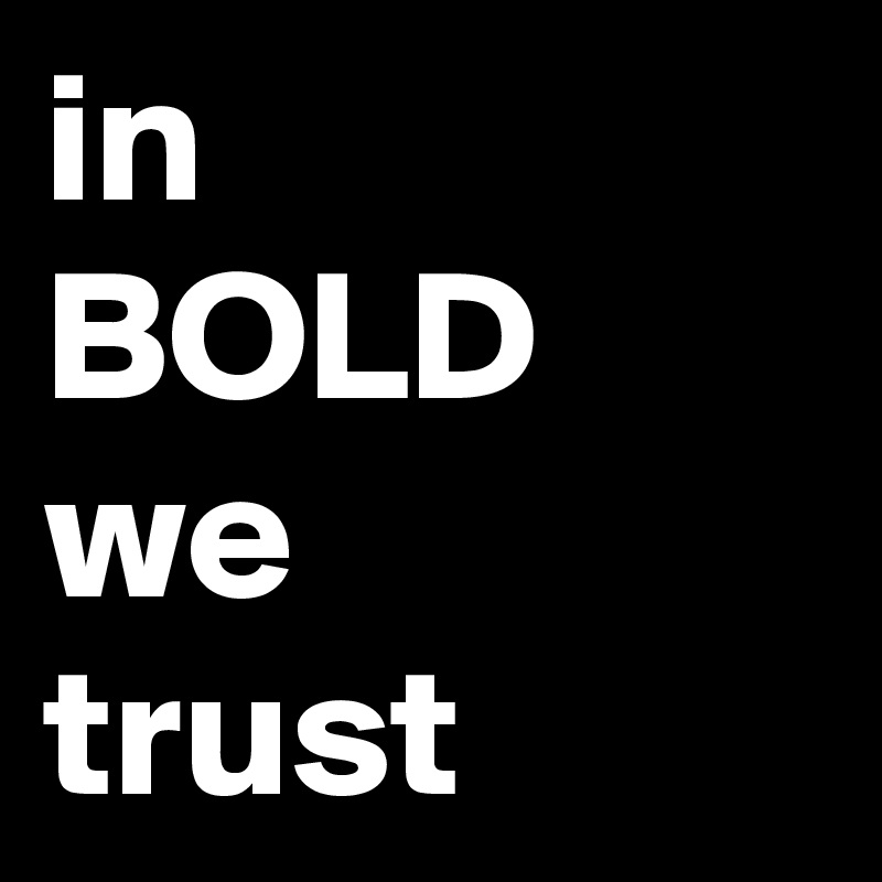 in  BOLD we  trust