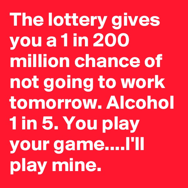 The lottery gives you a 1 in 200 million chance of not going to work tomorrow. Alcohol 1 in 5. You play your game....I'll play mine.