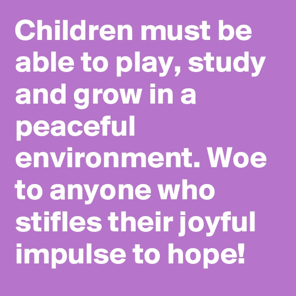 Children must be able to play, study and grow in a peaceful environment. Woe to anyone who stifles their joyful impulse to hope!
