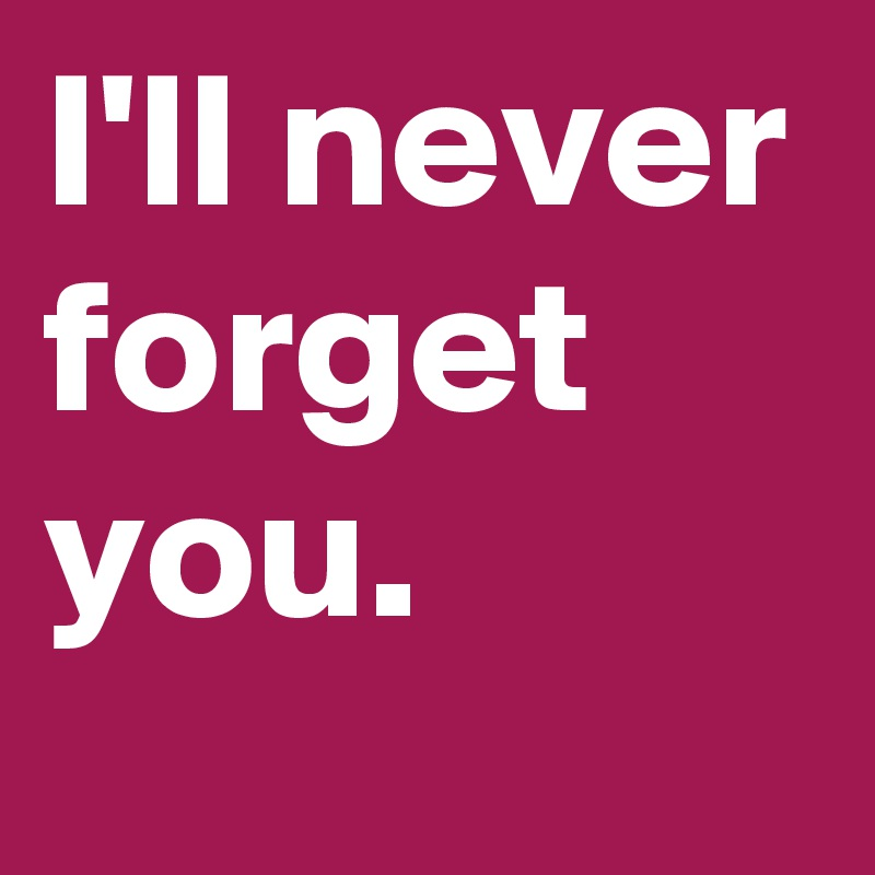 I'll never forget you.
