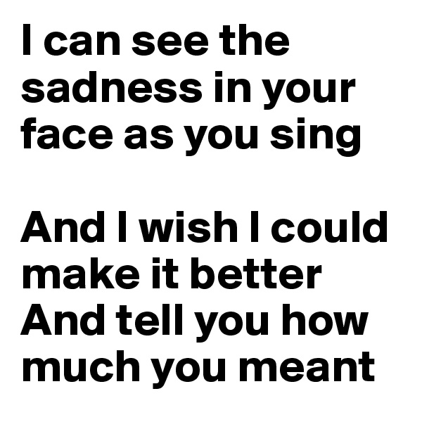 I can see the sadness in your face as you sing  And I wish I could make it better And tell you how much you meant