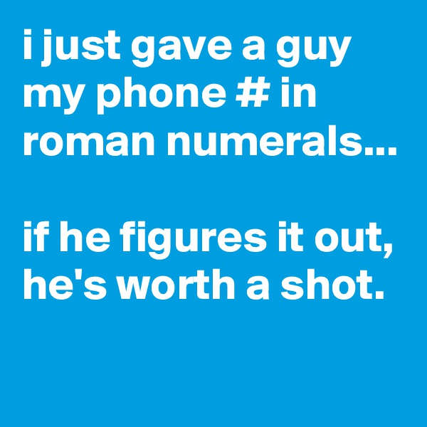 i just gave a guy my phone # in roman numerals...  if he figures it out, he's worth a shot.