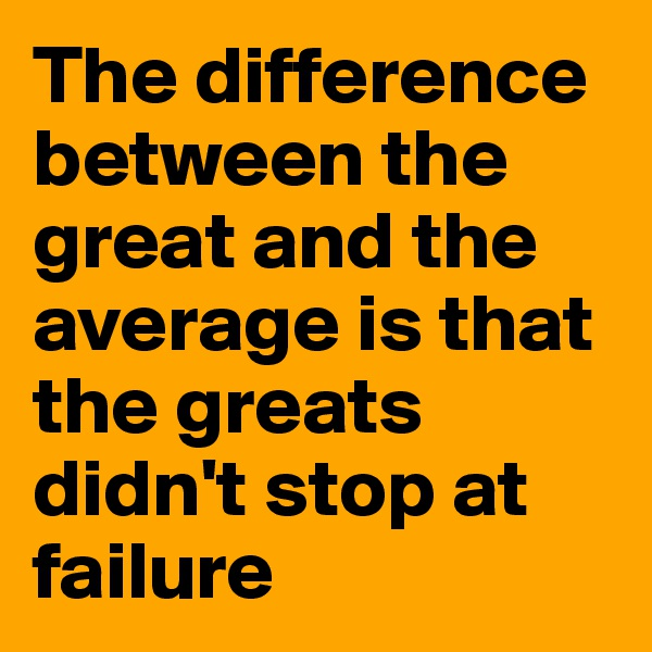 The difference between the great and the average is that the greats didn't stop at failure