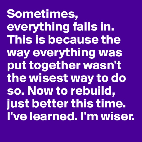 Sometimes, everything falls in. This is because the way everything was put together wasn't the wisest way to do so. Now to rebuild, just better this time. I've learned. I'm wiser.