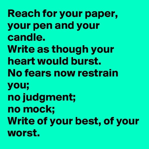 Reach for your paper,  your pen and your candle. Write as though your heart would burst. No fears now restrain you;  no judgment;  no mock; Write of your best, of your worst.