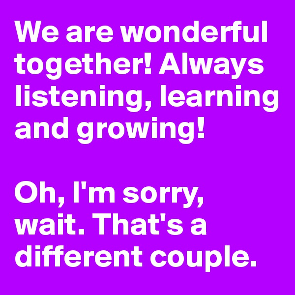 We are wonderful together! Always listening, learning and growing!   Oh, I'm sorry, wait. That's a different couple.