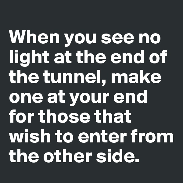 When you see no light at the end of the tunnel, make one at your end for those that wish to enter from the other side.