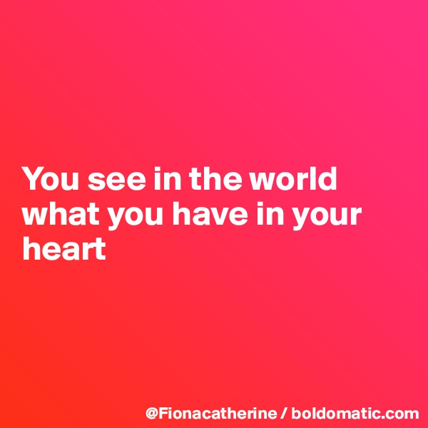 You see in the world what you have in your heart
