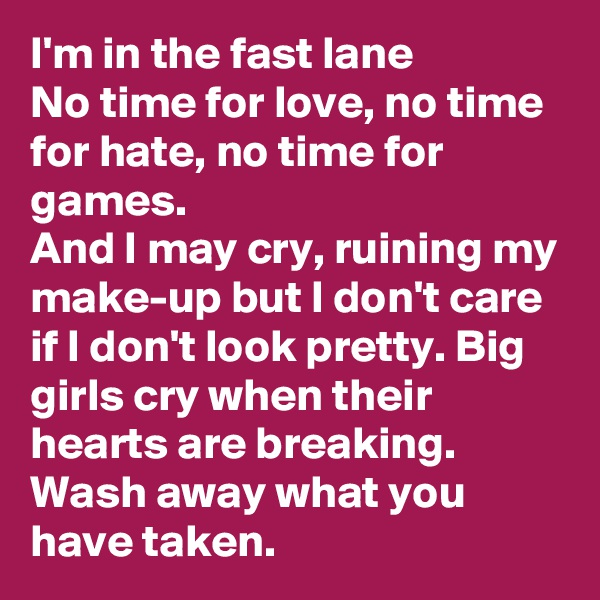 I'm in the fast lane No time for love, no time for hate, no time for games. And I may cry, ruining my make-up but I don't care if I don't look pretty. Big girls cry when their hearts are breaking. Wash away what you have taken.