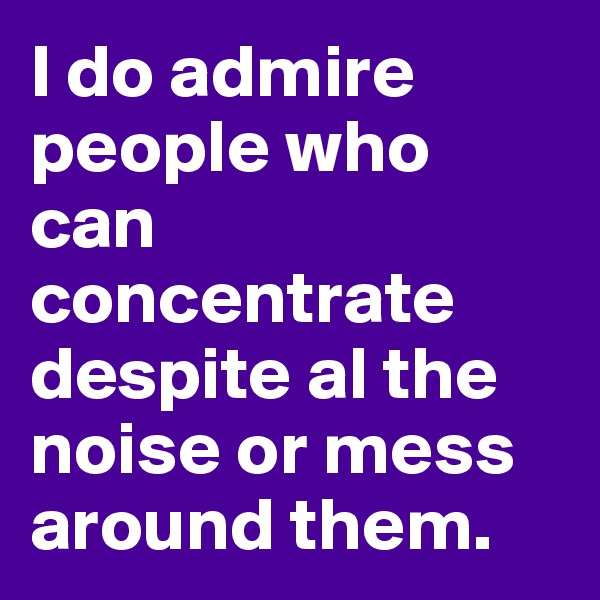 I do admire people who can concentrate despite al the noise or mess around them.