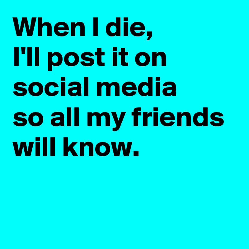 When I die,  I'll post it on  social media  so all my friends  will know.