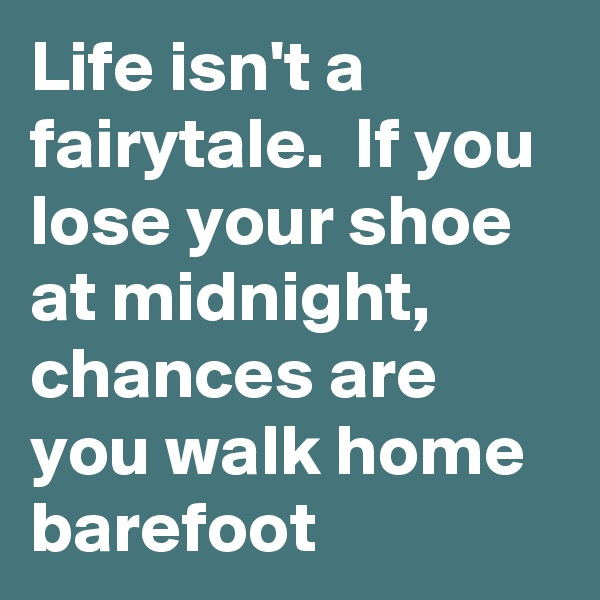 Life isn't a fairytale.  If you lose your shoe at midnight, chances are you walk home barefoot