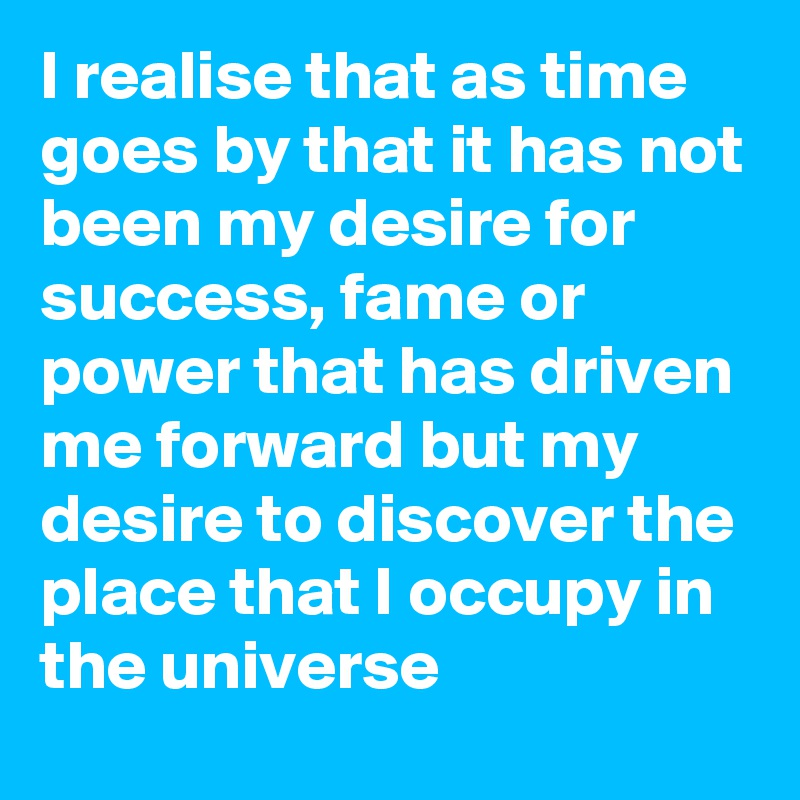 I realise that as time goes by that it has not been my desire for success, fame or power that has driven me forward but my desire to discover the place that I occupy in the universe
