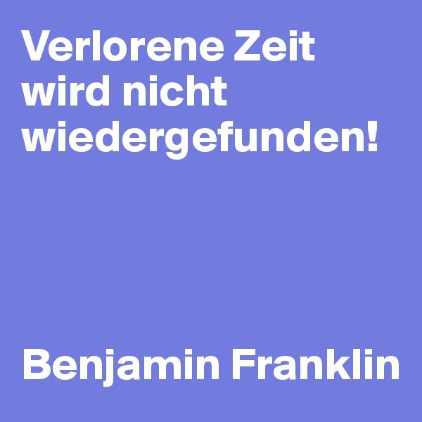 Verlorene Zeit wird nicht wiedergefunden!     Benjamin Franklin