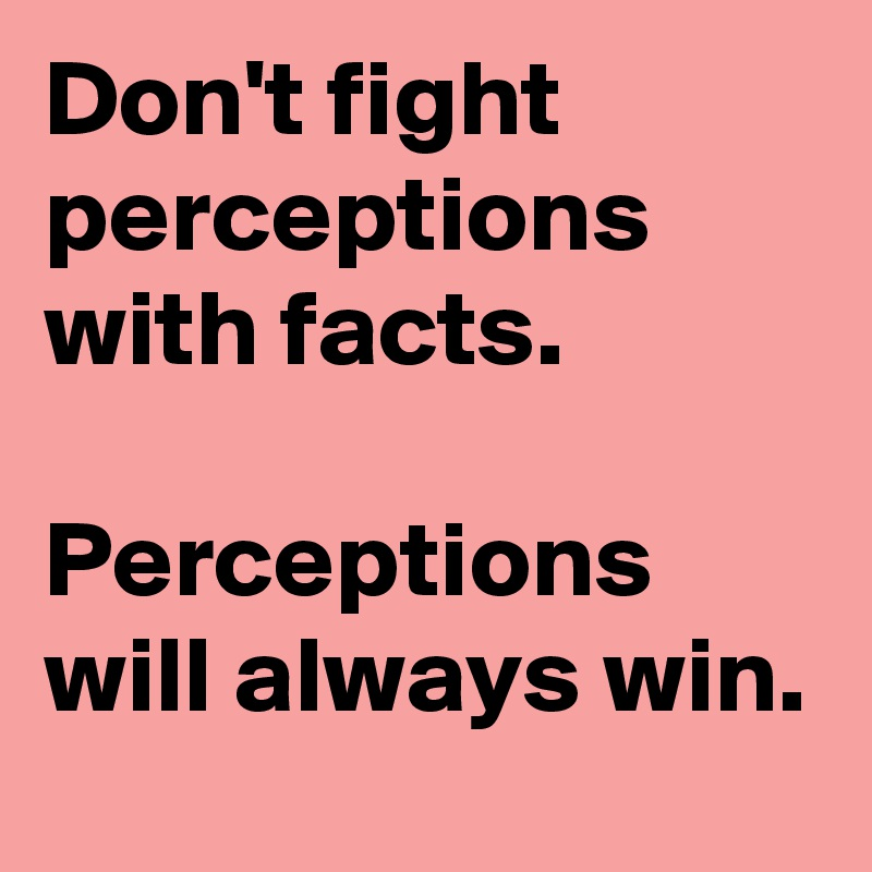 Don't fight perceptions with facts.   Perceptions will always win.