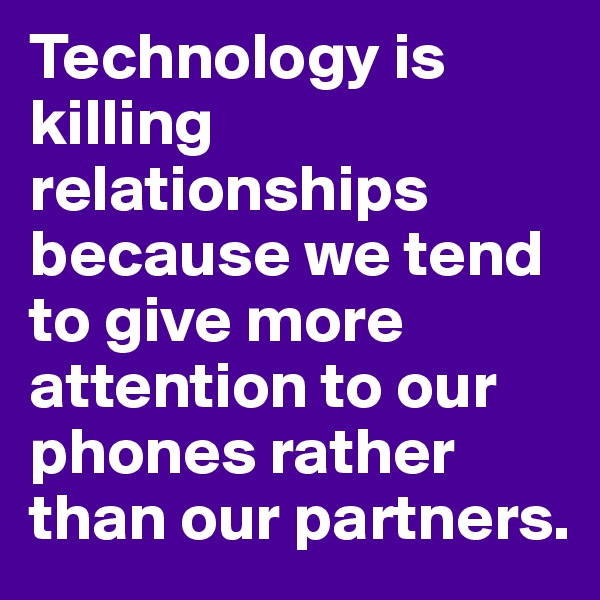 Technology is killing relationships because we tend to give more attention to our phones rather than our partners.