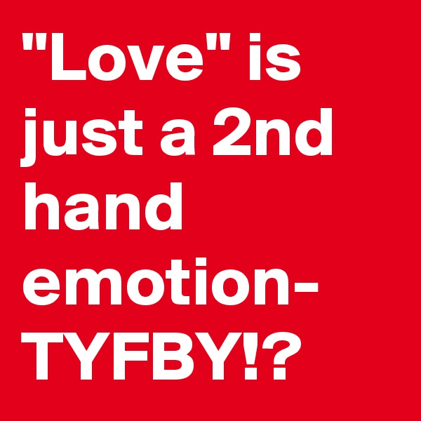 """Love"" is just a 2nd hand emotion- TYFBY!?"