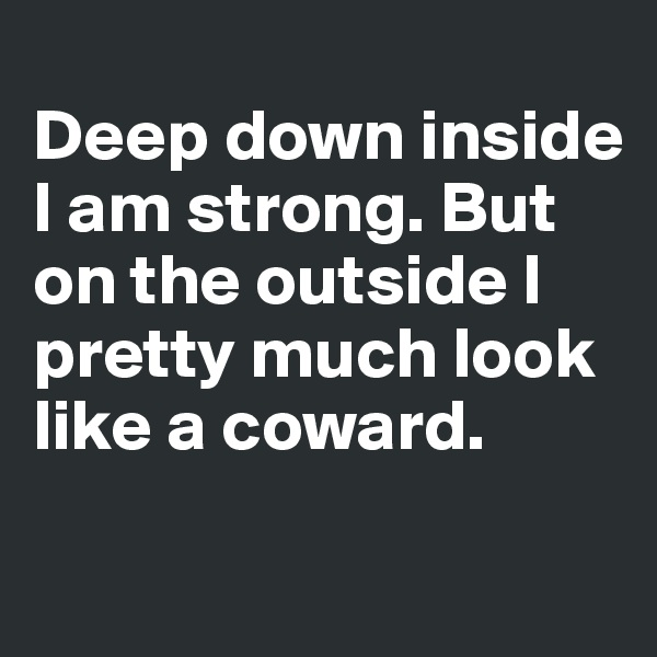 Deep down inside I am strong. But on the outside I pretty much look like a coward.