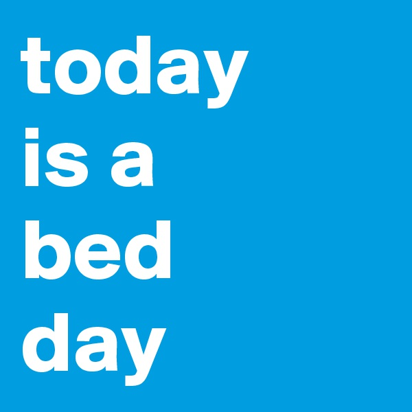 today  is a  bed  day