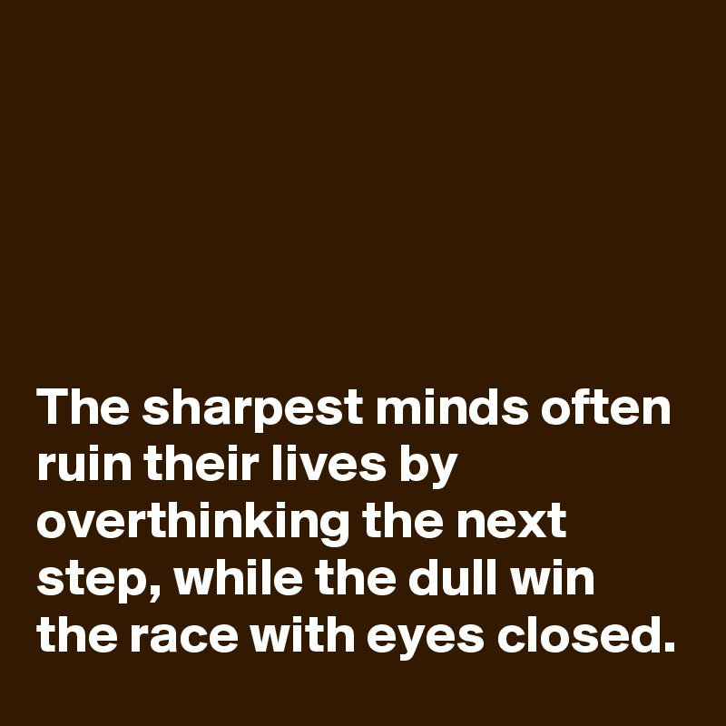 The sharpest minds often ruin their lives by overthinking the next step, while the dull win the race with eyes closed.