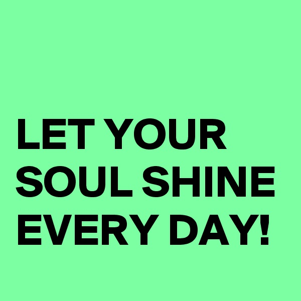 LET YOUR SOUL SHINE EVERY DAY!