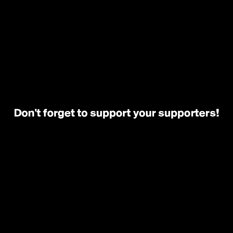 Don't forget to support your supporters!