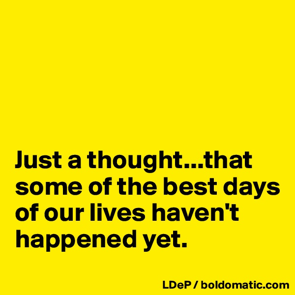 Just a thought...that some of the best days of our lives haven't happened yet.