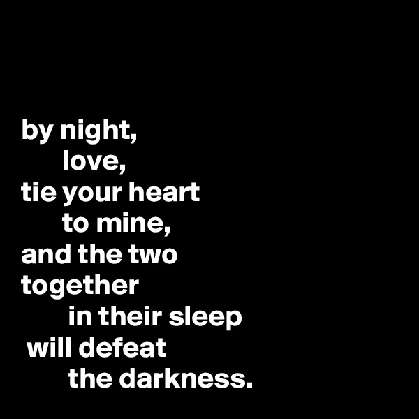 by night,        love,  tie your heart        to mine, and the two                     together         in their sleep  will defeat         the darkness.
