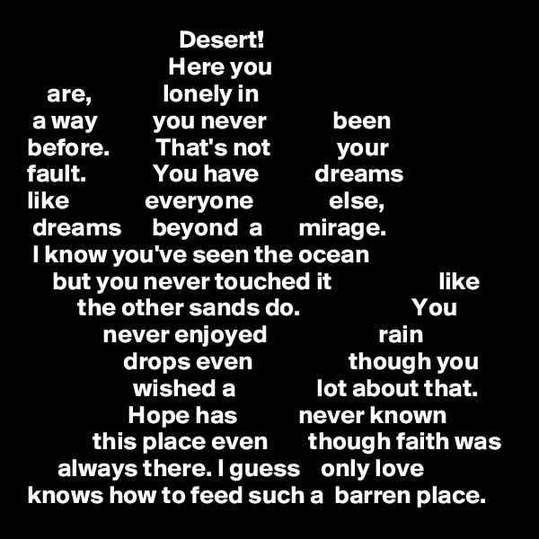 Desert!                             Here you      are,              lonely in  a way           you never             been before.         That's not             your  fault.             You have           dreams like               everyone               else,  dreams      beyond  a       mirage.  I know you've seen the ocean      but you never touched it                     like                the other sands do.                      You                 never enjoyed                      rain                    drops even                   though you                       wished a                lot about that.                     Hope has            never known                  this place even        though faith was       always there. I guess    only love  knows how to feed such a  barren place.