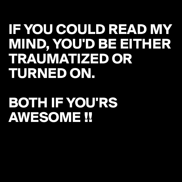 IF YOU COULD READ MY MIND, YOU'D BE EITHER TRAUMATIZED OR TURNED ON.  BOTH IF YOU'RS AWESOME !!