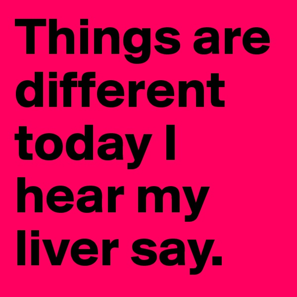Things are different today I hear my liver say.