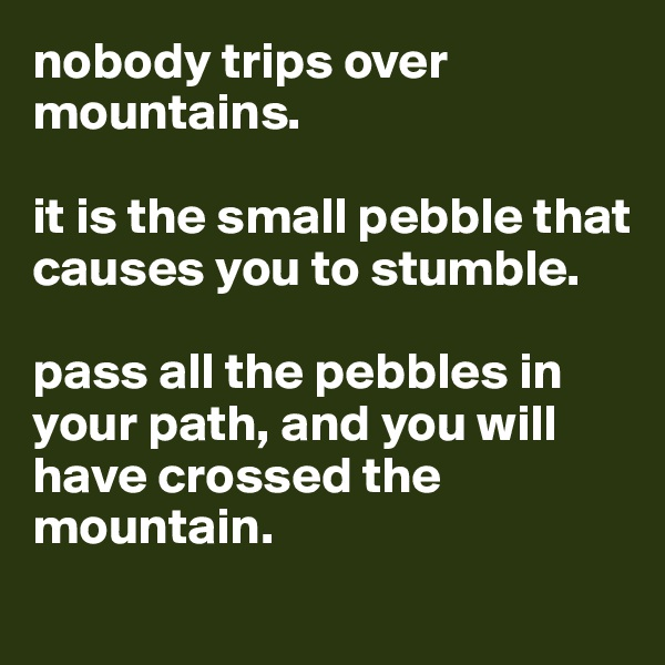 nobody trips over mountains.   it is the small pebble that causes you to stumble.   pass all the pebbles in your path, and you will have crossed the mountain.